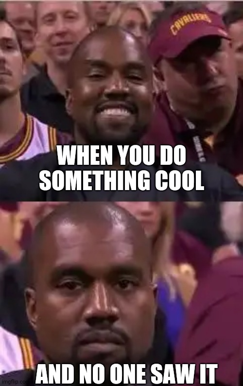 Kanye Smile Then Sad |  WHEN YOU DO SOMETHING COOL; AND NO ONE SAW IT | image tagged in kanye smile then sad,notice,dissapointed,memes | made w/ Imgflip meme maker