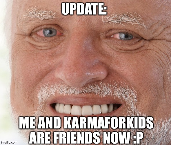 Hide the Pain Harold |  UPDATE:; ME AND KARMAFORKIDS ARE FRIENDS NOW :P | image tagged in hide the pain harold | made w/ Imgflip meme maker