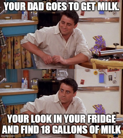 Joey meme |  YOUR DAD GOES TO GET MILK. YOUR LOOK IN YOUR FRIDGE AND FIND 18 GALLONS OF MILK | image tagged in joey meme | made w/ Imgflip meme maker