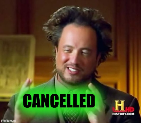 CANCELLED | image tagged in memes,ancient aliens | made w/ Imgflip meme maker