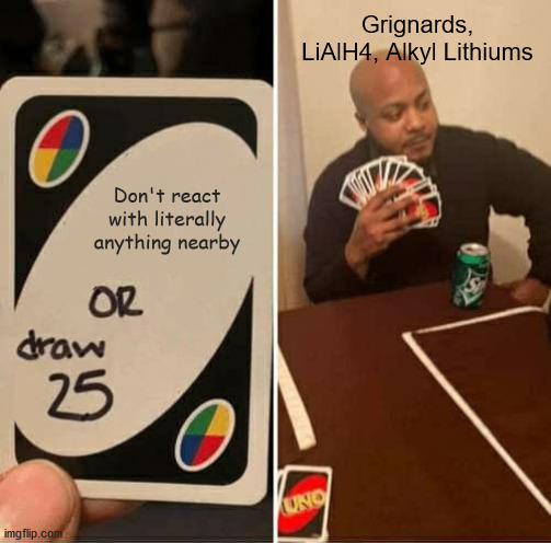 UNO Draw 25 Cards |  Grignards, LiAlH4, Alkyl Lithiums; Don't react with literally anything nearby | image tagged in memes,uno draw 25 cards,science,chemistry,organic chemistry | made w/ Imgflip meme maker