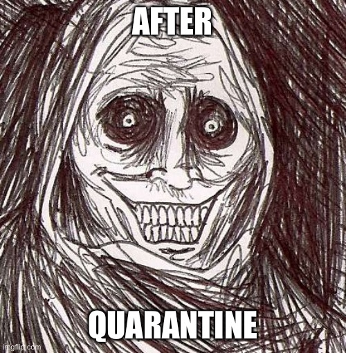 Unwanted House Guest |  AFTER; QUARANTINE | image tagged in memes,unwanted house guest | made w/ Imgflip meme maker