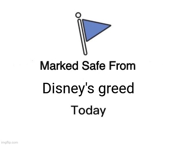 Marked Safe From | Disney's greed | image tagged in memes,marked safe from | made w/ Imgflip meme maker