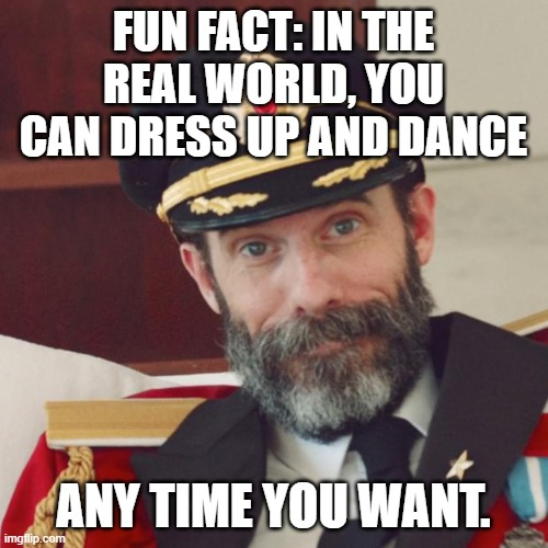 FUN FACT: IN THE REAL WORLD, YOU CAN DRESS UP AND DANCE ANY TIME YOU WANT. | image tagged in captain obvious | made w/ Imgflip meme maker