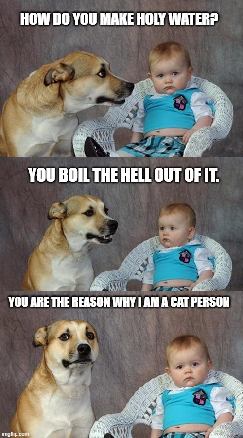 bad dad joke |  HOW DO YOU MAKE HOLY WATER? YOU BOIL THE HELL OUT OF IT. YOU ARE THE REASON WHY I AM A CAT PERSON | image tagged in memes,dad joke dog | made w/ Imgflip meme maker