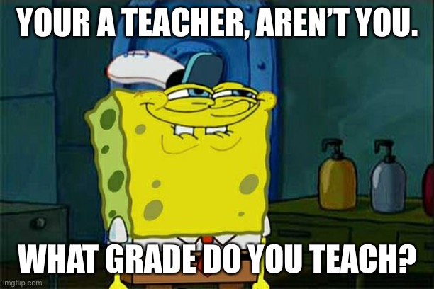Don't You Squidward Meme | YOUR A TEACHER, AREN'T YOU. WHAT GRADE DO YOU TEACH? | image tagged in memes,don't you squidward | made w/ Imgflip meme maker