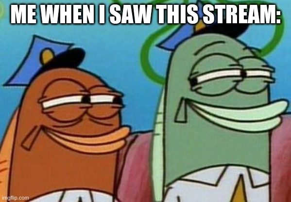spongebob cop fish |  ME WHEN I SAW THIS STREAM: | image tagged in spongebob cop fish,memes,spongebob,patrick star,squidward | made w/ Imgflip meme maker