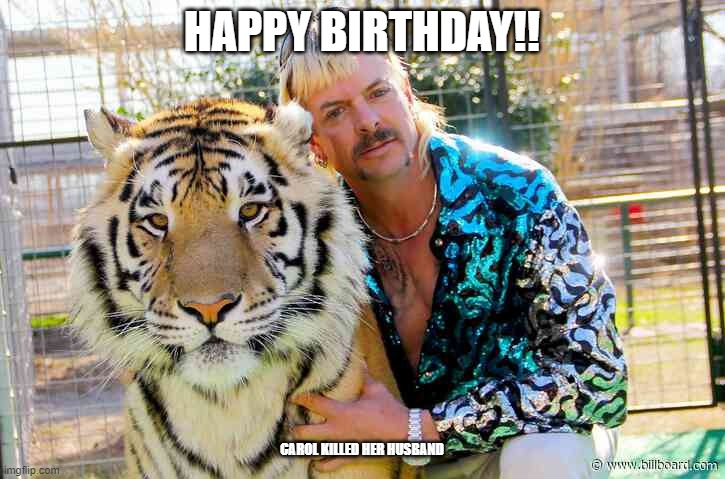 Tiger King birthday |  HAPPY BIRTHDAY!! CAROL KILLED HER HUSBAND | image tagged in tiger king,joe exotic,carol baskin,happy birthday,birthday | made w/ Imgflip meme maker