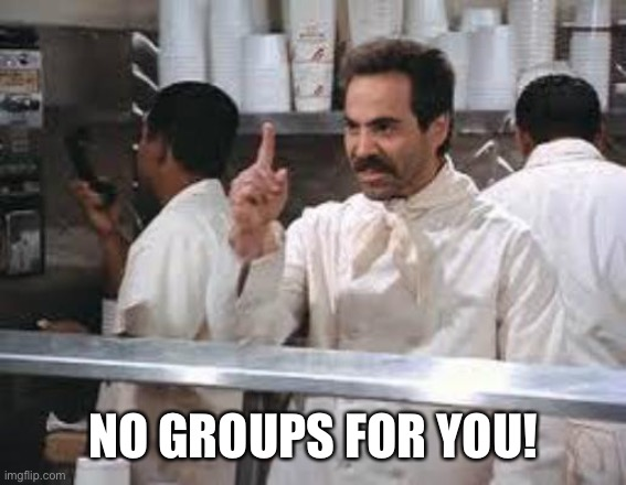 No soup |  NO GROUPS FOR YOU! | image tagged in no soup | made w/ Imgflip meme maker