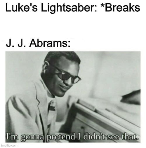 The Rise of Skywalker |  Luke's Lightsaber: *Breaks; J. J. Abrams: | image tagged in i'm gonna pretend i didn't see that,star wars,the rise of skywalker,jj abrams,the last jedi,memes | made w/ Imgflip meme maker