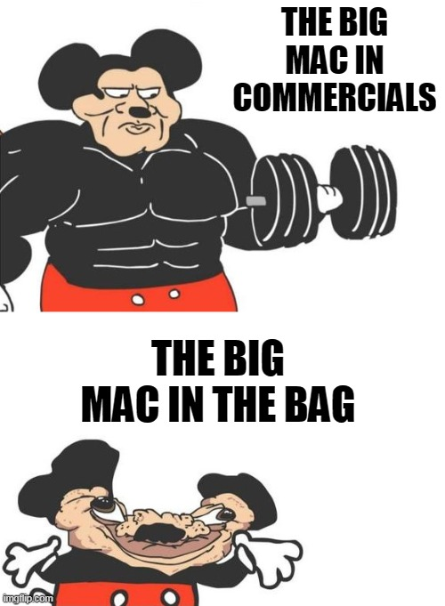Buff mickey (reverse) |  THE BIG MAC IN COMMERCIALS; THE BIG MAC IN THE BAG | image tagged in buff mickey reverse | made w/ Imgflip meme maker