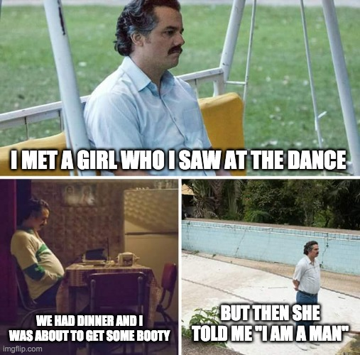"Sad Pablo Escobar |  I MET A GIRL WHO I SAW AT THE DANCE; WE HAD DINNER AND I WAS ABOUT TO GET SOME BOOTY; BUT THEN SHE TOLD ME ""I AM A MAN"" 