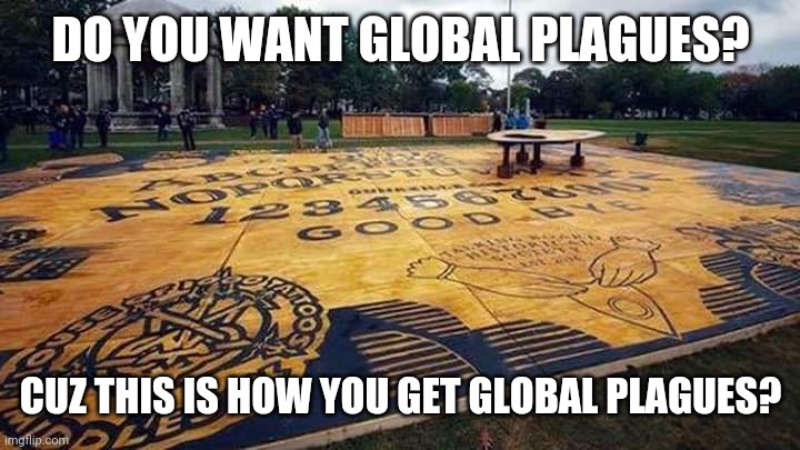 Ouija Board |  DO YOU WANT GLOBAL PLAGUES? CUZ THIS IS HOW YOU GET GLOBAL PLAGUES? | image tagged in ouija board | made w/ Imgflip meme maker