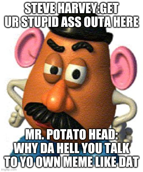 Mr Potato Head |  STEVE HARVEY:GET UR STUPID ASS OUTA HERE; MR. POTATO HEAD: WHY DA HELL YOU TALK TO YO OWN MEME LIKE DAT | image tagged in mr potato head | made w/ Imgflip meme maker
