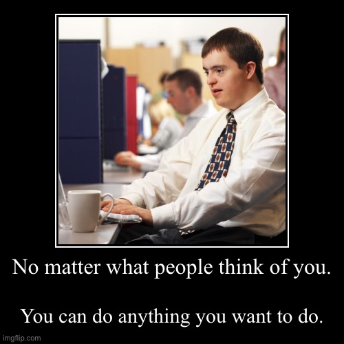 No matter what people think of you. | You can do anything you want to do. | image tagged in funny,demotivationals | made w/ Imgflip demotivational maker