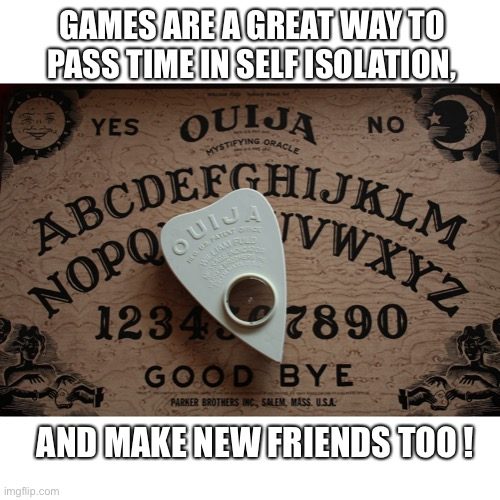 ouija board |  GAMES ARE A GREAT WAY TO PASS TIME IN SELF ISOLATION, AND MAKE NEW FRIENDS TOO ! | image tagged in ouija board | made w/ Imgflip meme maker