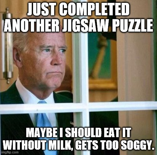 Puzzle too soggy. |  JUST COMPLETED ANOTHER JIGSAW PUZZLE; MAYBE I SHOULD EAT IT WITHOUT MILK, GETS TOO SOGGY. | image tagged in puzzle,sad joe biden | made w/ Imgflip meme maker