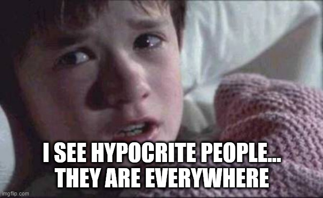 I See Dead People |  I SEE HYPOCRITE PEOPLE... THEY ARE EVERYWHERE | image tagged in memes,i see dead people,hypocrisy,hypocrite,hypocrites | made w/ Imgflip meme maker