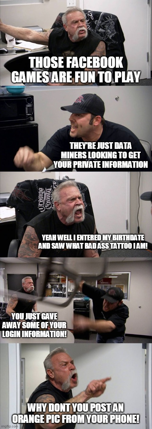 American Chopper Argument Meme |  THOSE FACEBOOK GAMES ARE FUN TO PLAY; THEY'RE JUST DATA MINERS LOOKING TO GET YOUR PRIVATE INFORMATION; YEAH WELL I ENTERED MY BIRTHDATE AND SAW WHAT BAD ASS TATTOO I AM! YOU JUST GAVE AWAY SOME OF YOUR LOGIN INFORMATION! WHY DONT YOU POST AN ORANGE PIC FROM YOUR PHONE! | image tagged in memes,american chopper argument | made w/ Imgflip meme maker