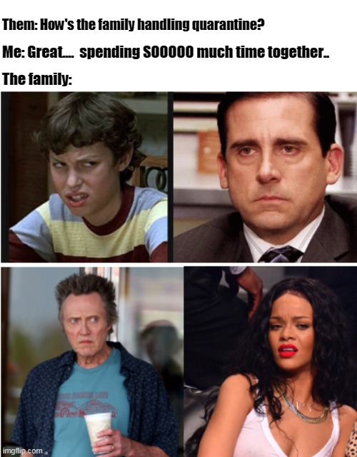 Them: How's the family handling quarantine? Me: Great....  spending SOOOOO much time together.. The family: | image tagged in quarantine,coronavirus,coronavirus meme,the office,annoying,christopher walken | made w/ Imgflip meme maker