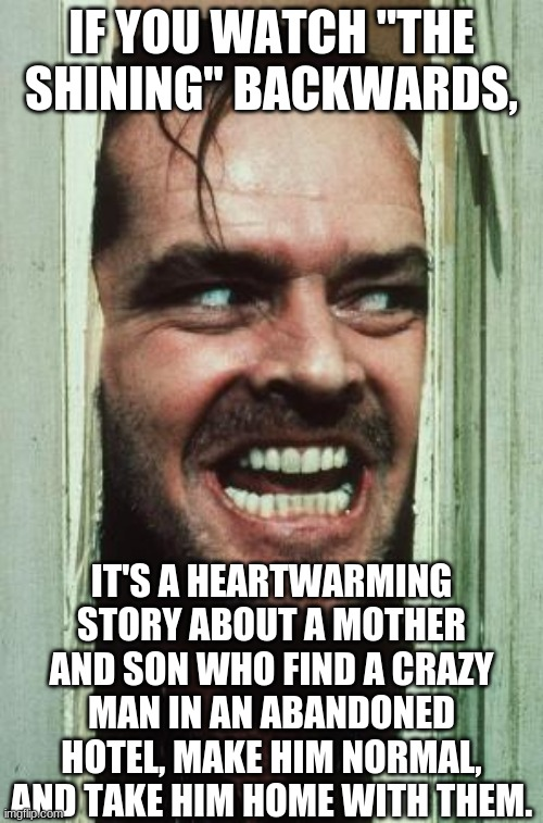 "Huh. |  IF YOU WATCH ""THE SHINING"" BACKWARDS, IT'S A HEARTWARMING STORY ABOUT A MOTHER AND SON WHO FIND A CRAZY MAN IN AN ABANDONED HOTEL, MAKE HIM NORMAL, AND TAKE HIM HOME WITH THEM. 