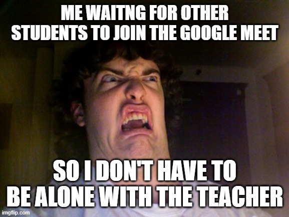 my teacher |  ME WAITNG FOR OTHER STUDENTS TO JOIN THE GOOGLE MEET; SO I DON'T HAVE TO BE ALONE WITH THE TEACHER | image tagged in memes,oh no,teacher,teachers | made w/ Imgflip meme maker