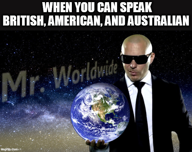 an old joke always told during English class |  WHEN YOU CAN SPEAK BRITISH, AMERICAN, AND AUSTRALIAN | image tagged in mr worldwide,language,memes,funny,english,australia | made w/ Imgflip meme maker