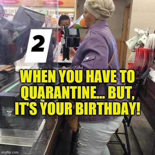 Might be her last birthday.... |  WHEN YOU HAVE TO QUARANTINE... BUT, IT'S YOUR BIRTHDAY! | image tagged in birthday,birthday hat,quarantine,coronavirus meme | made w/ Imgflip meme maker