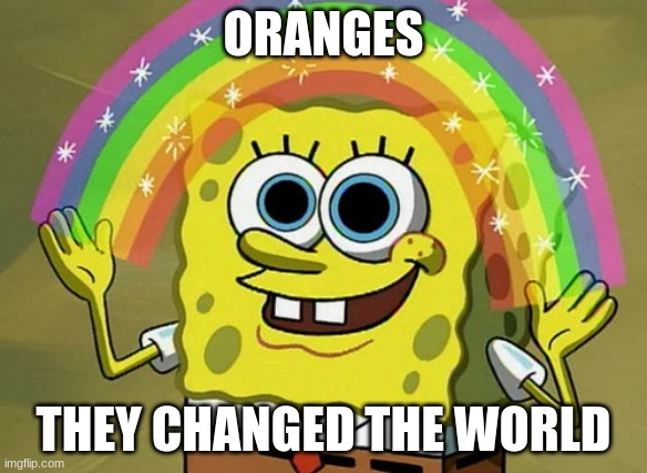 Imagination Spongebob |  ORANGES; THEY CHANGED THE WORLD | image tagged in memes,imagination spongebob | made w/ Imgflip meme maker