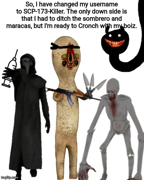 So, I have changed my username to SCP-173-Killer. The only down side is that I had to ditch the sombrero and maracas, but I'm ready to Cronch with my boiz. | image tagged in scp 173 | made w/ Imgflip meme maker
