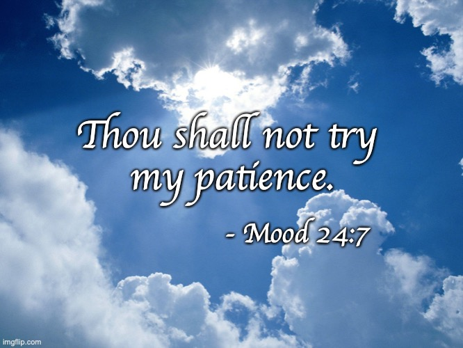 Thou Shall Not Try My Patience |  Thou shall not try  my patience. - Mood 24:7 | image tagged in heaven | made w/ Imgflip meme maker