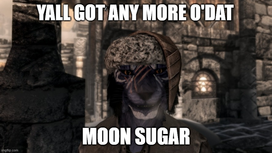 yall got any more o dat moon sugar |  YALL GOT ANY MORE O'DAT; MOON SUGAR | image tagged in skyrim,inigo,dave,chapelle | made w/ Imgflip meme maker