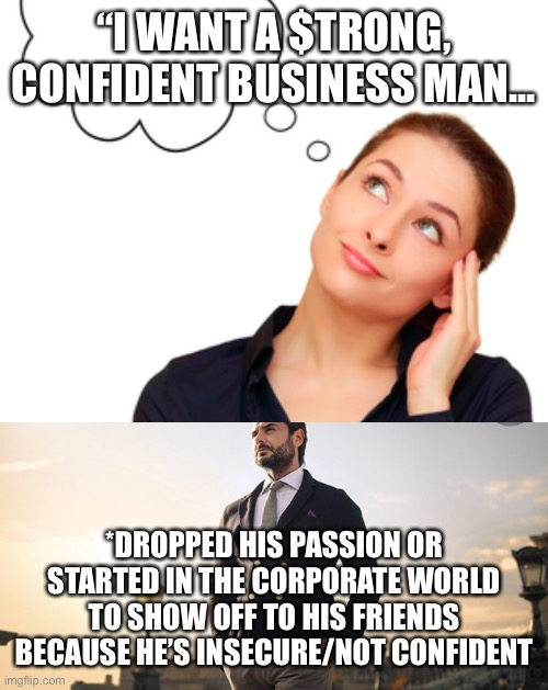 "Girls Be Like |  ""I WANT A $TRONG, CONFIDENT BUSINESS MAN... *DROPPED HIS PASSION OR STARTED IN THE CORPORATE WORLD TO SHOW OFF TO HIS FRIENDS BECAUSE HE'S INSECURE/NOT CONFIDENT 