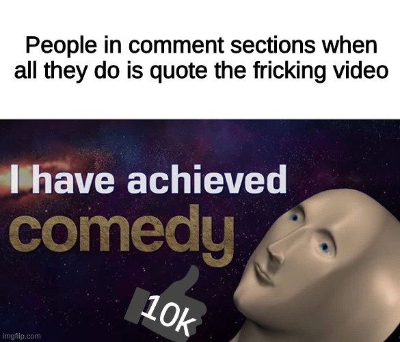 I have achieved COMEDY |  People in comment sections when all they do is quote the fricking video; 10k | image tagged in i have achieved comedy | made w/ Imgflip meme maker