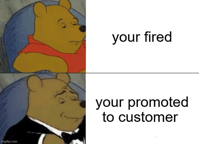 Tuxedo Winnie The Pooh |  your fired; your promoted to customer | image tagged in memes,tuxedo winnie the pooh | made w/ Imgflip meme maker