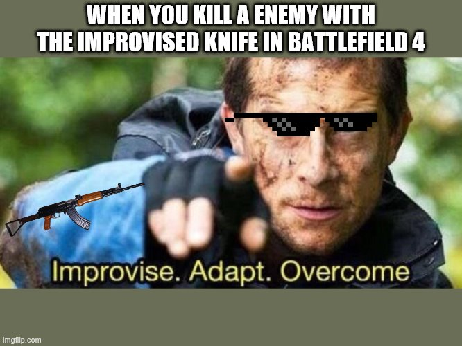 Improvise. Adapt. Overcome |  WHEN YOU KILL A ENEMY WITH THE IMPROVISED KNIFE IN BATTLEFIELD 4 | image tagged in improvise adapt overcome | made w/ Imgflip meme maker