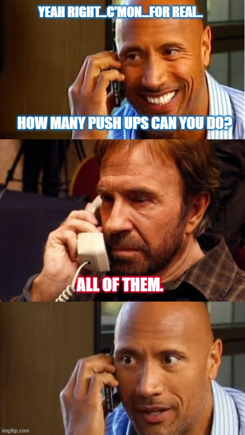 He pushes the  Earth down. |  YEAH RIGHT...C'MON...FOR REAL.. HOW MANY PUSH UPS CAN YOU DO? ALL OF THEM. | image tagged in memes,chuck norris phone,the rock,chuck norris,iphone,phone call | made w/ Imgflip meme maker