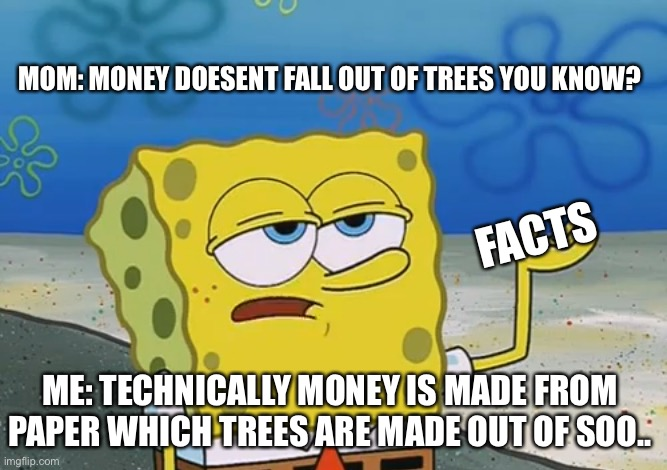 Spongbob |  MOM: MONEY DOESENT FALL OUT OF TREES YOU KNOW? FACTS; ME: TECHNICALLY MONEY IS MADE FROM PAPER WHICH TREES ARE MADE OUT OF SOO.. | image tagged in smartass | made w/ Imgflip meme maker