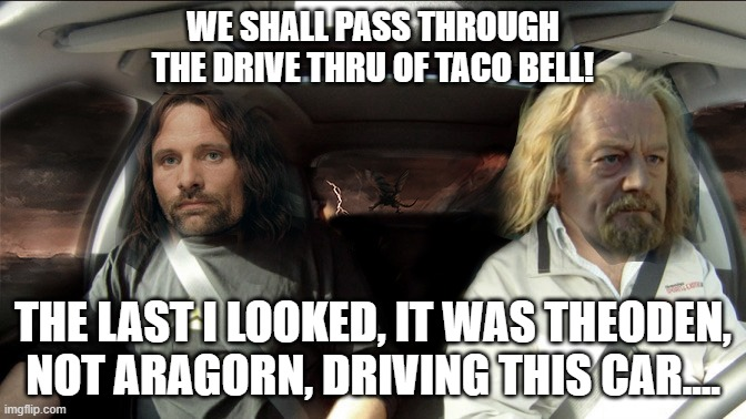 Theoden Not Aragorn |  WE SHALL PASS THROUGH THE DRIVE THRU OF TACO BELL! THE LAST I LOOKED, IT WAS THEODEN, NOT ARAGORN, DRIVING THIS CAR.... | image tagged in lotr,theoden,aragorn | made w/ Imgflip meme maker