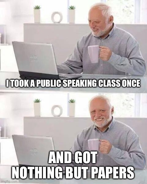 College these days |  I TOOK A PUBLIC SPEAKING CLASS ONCE; AND GOT NOTHING BUT PAPERS | image tagged in memes,hide the pain harold,college,coronavirus | made w/ Imgflip meme maker