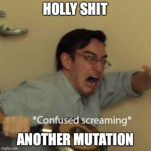 filthy frank confused scream | HOLLY SHIT ANOTHER MUTATION | image tagged in filthy frank confused scream | made w/ Imgflip meme maker