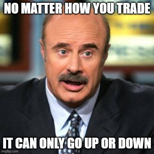 Dr. Phil |  NO MATTER HOW YOU TRADE; IT CAN ONLY GO UP OR DOWN | image tagged in dr phil | made w/ Imgflip meme maker