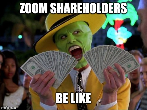 Money Money |  ZOOM SHAREHOLDERS; BE LIKE | image tagged in money money,memes,zoom,coronavirus | made w/ Imgflip meme maker