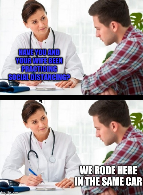 doctor and patient |  HAVE YOU AND YOUR WIFE BEEN PRACTICING SOCIAL DISTANCING? WE RODE HERE IN THE SAME CAR | image tagged in doctor and patient | made w/ Imgflip meme maker