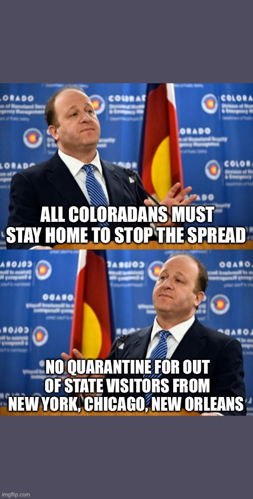 Polis Should Protect Coloradans |  ALL COLORADANS MUST STAY HOME TO STOP THE SPREAD; NO QUARANTINE FOR OUT OF STATE VISITORS FROM NEW YORK, CHICAGO, NEW ORLEANS | image tagged in colorado,quarantine,governor | made w/ Imgflip meme maker