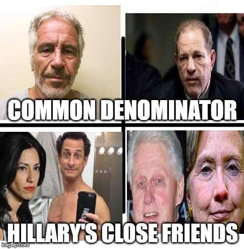 How many perverts do you know? Hillary has you beat |  COMMON DENOMINATOR; HILLARY'S CLOSE FRIENDS | image tagged in hillary,bill clinton,weinstein,weiner,epstein | made w/ Imgflip meme maker