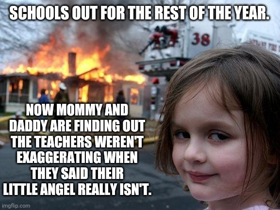 Parenting Tip #1: Teaching begins at home. |  SCHOOLS OUT FOR THE REST OF THE YEAR. NOW MOMMY AND DADDY ARE FINDING OUT THE TEACHERS WEREN'T EXAGGERATING WHEN THEY SAID THEIR LITTLE ANGEL REALLY ISN'T. | image tagged in disaster girl,teachers,spoiled brats,covid-19,no school,bad parenting | made w/ Imgflip meme maker