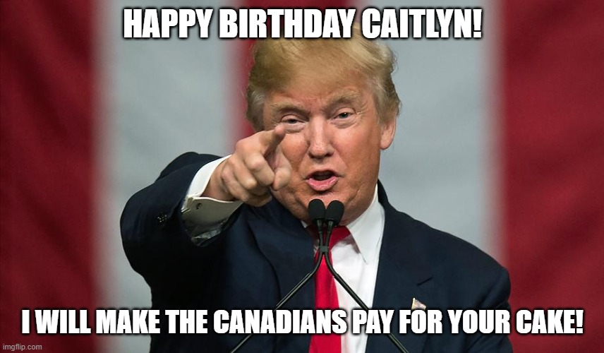 Donald Trump Birthday |  HAPPY BIRTHDAY CAITLYN! I WILL MAKE THE CANADIANS PAY FOR YOUR CAKE! | image tagged in donald trump birthday,bad pun caitlyn,donald trump,happy birthday,canadians,potus | made w/ Imgflip meme maker