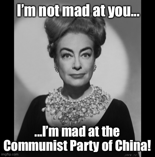 Joan Crawford Knows Best |  I'm not mad at you... ...I'm mad at the Communist Party of China! | image tagged in joan crawford knows best,joan crawford,coronavirus,covid-19,memes,made in china | made w/ Imgflip meme maker