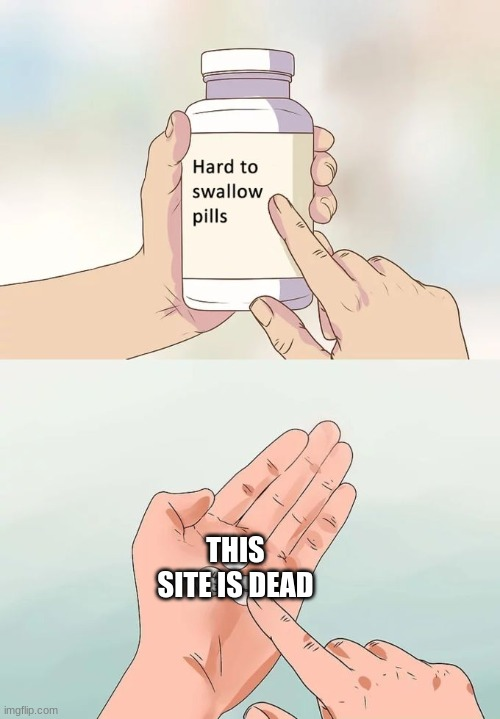 Hard To Swallow Pills Meme |  THIS SITE IS DEAD | image tagged in memes,hard to swallow pills | made w/ Imgflip meme maker